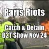 Paris Riots Over Macron - Catch And Detain! B2T Show Nov 24