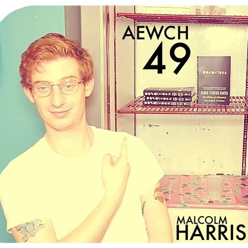 AEWCH 49: MALCOLM HARRIS or WHY ALL MILLENNIALS SHOULD BE MARXISTS