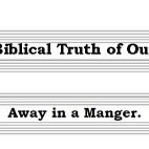 The Biblical Truth Of Our Hymns. Away In A Manger.