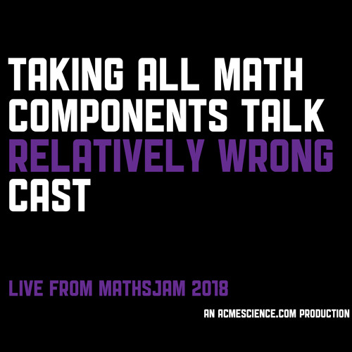 Taking All Math Components Talk Relatively Wrong Cast Live at MathsJam 2018