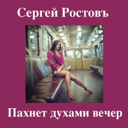 Сергей Ростовъ - ПАХНЕТ ДУХАМИ ВЕЧЕР