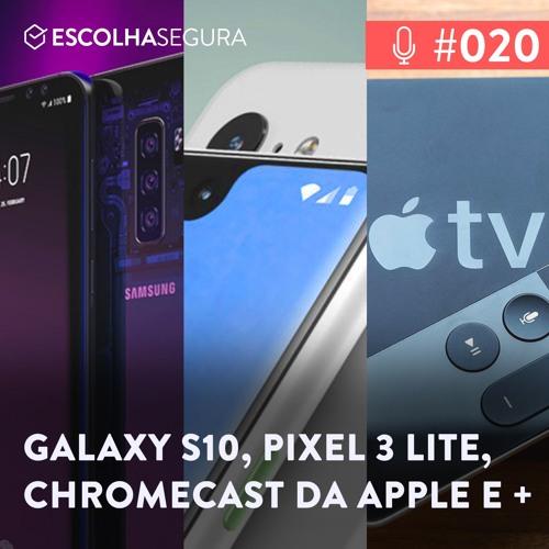 #020. GALAXY S10, Pixel 3 LITE e Chromecast da Apple | Rumores e Noticias!