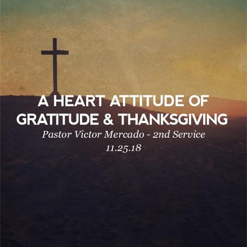 11.25.18 - A Heart Attitude of Gratitude & Thanksgiving - Pastor Victor Mercado - 2nd Service