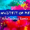 Waste It On Me HideTheOnesRemix