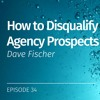 EP 34: How to Disqualify Agency Prospects, with Dave Fischer