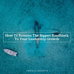 303: How To Remove The Biggest Roadblock To Your Leadership Growth