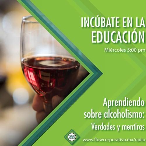 Incúbate en la educación 019 - Aprendiendo sobre alcoholismo: Verdades y mentiras