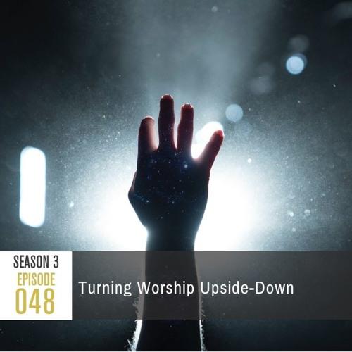 Season 3, Episode 48: Turning Worship Upside-Down