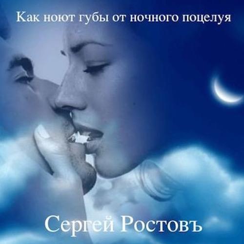 Сергей Ростовъ - КАК НОЮТ ГУБЫ ОТ НОЧНОГО ПОЦЕЛУЯ