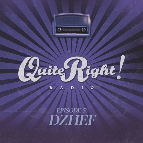 Quite Right Radio Ep. 5 - Dzhef