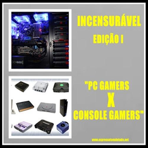 """[PODCAST]:INCENSURÁVEL-EDIÇÃO I-""""PC GAMERS X CONSOLE GAMERS"""""""