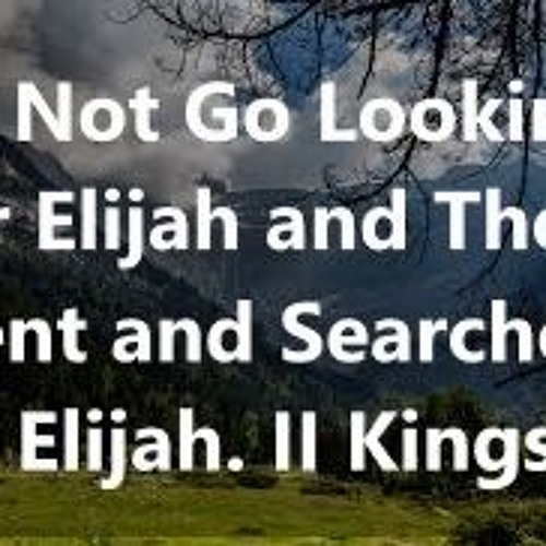 Do Not Go Looking For Elijah And They Went And Searched For Elijah. II Kings 2