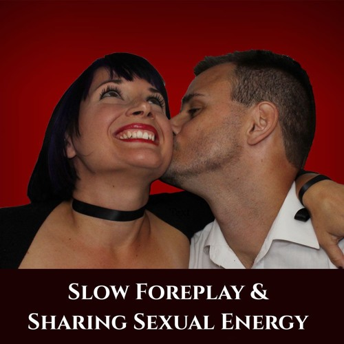 Slow Foreplay and Sharing Sexual Energy