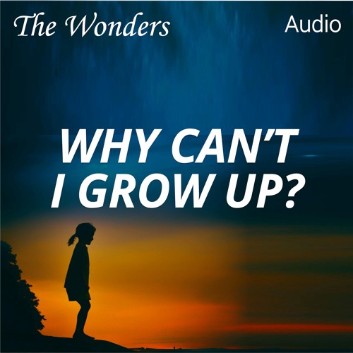 The Wonders Podcast: Why Can't I Grow Up?