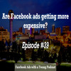Episode #39 -  Are Facebook ads getting more expensive?