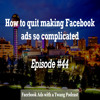 Episode #44 -  How to quit making Facebook ads so complicated