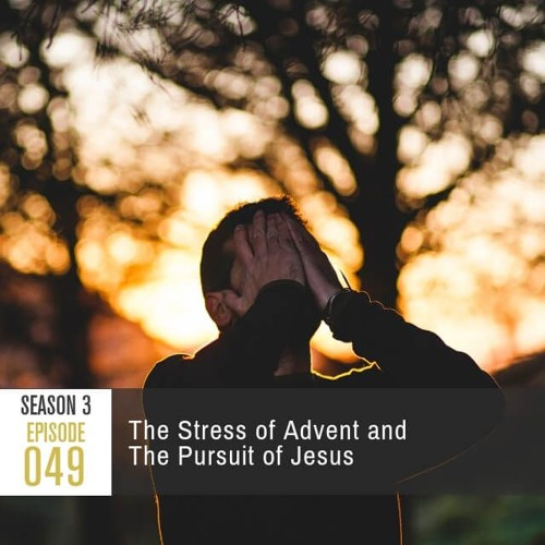 Season 3, Episode 49: The Stress of Advent and The Pursuit of Jesus