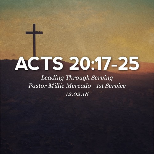 12.02.18 - Acts 20: 17-25 - Leading Through Serving - Pastor Millie Mercado - 1st Service