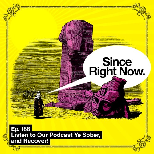 188: Listen to Our Podcast Ye Sober, and Recover!