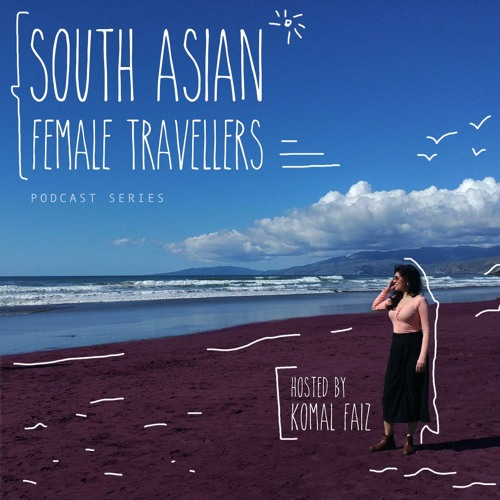 South Asian Female Travellers- Podcast series- Hosted by Komal Faiz