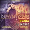 Downtown Remix Dj Manik Ft Guru Randhawa Mp3