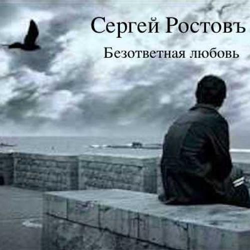 Сергей Ростовъ - БЕЗОТВЕТНАЯ ЛЮБОВЬ