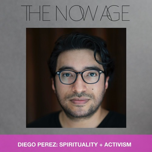 THE NOW AGE: Spirituality + Activism with Diego Perez