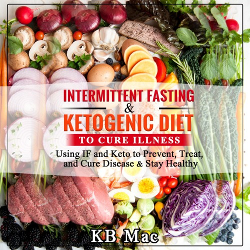 Intermittent Fasting and Ketogenic Diet to Cure Illness: IF and Keto to Prevent, and Cure Disease