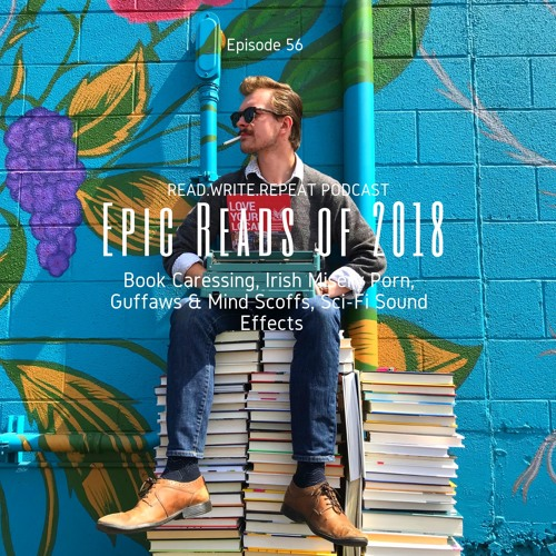 Epic Reads 2018:Book Caressing, Irish Misery Porn, Guffaws & Mind Scoffs, Sci-Fi Sound Effects-Ep.56