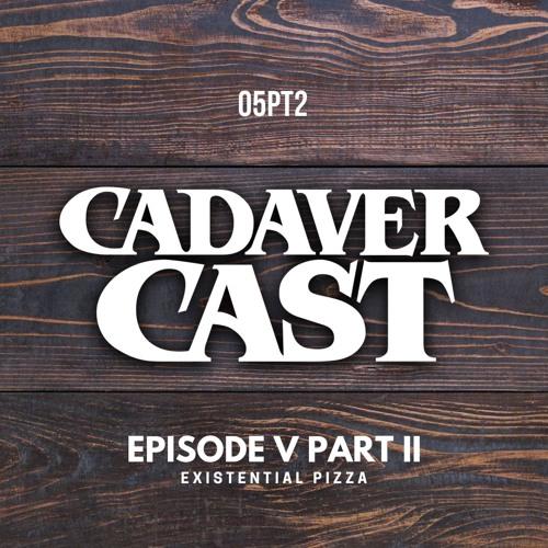Cadaver Cast Episode 5 PtII: Existential Pizza