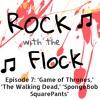Rock with the Flock Episode 7: 'Game of Thrones,' 'The Walking Dead,' 'SpongeBob SquarePants'