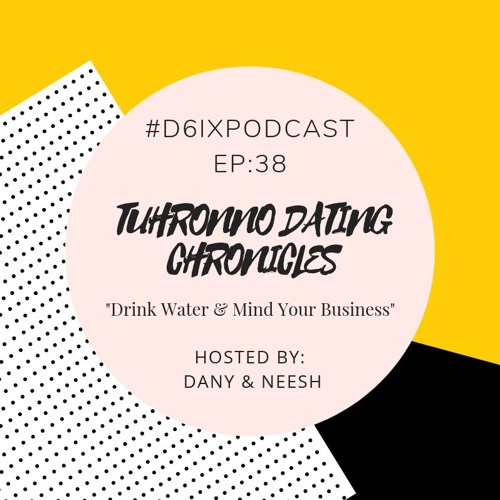 D6IX E38, Tuhronno Dating Chronicles: Drink Water & Mind Your Business