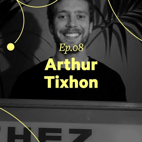 """Ep. 08 - Arthur Tixhon """"C'est toujours des projets de copains"""""""
