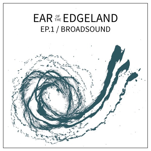 Ear of the Edgeland Ep.1 / Broadsound