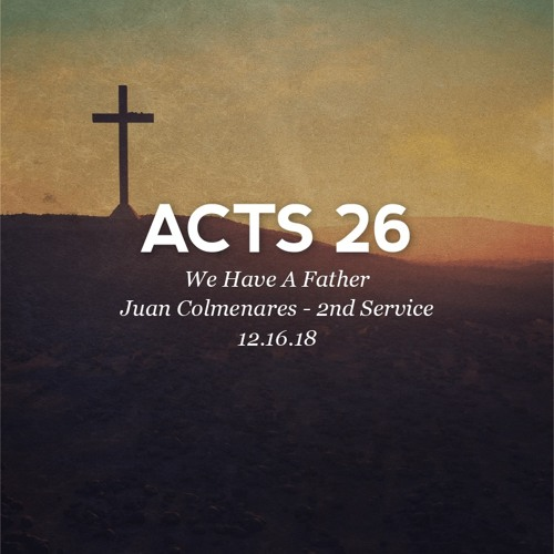 12.16.18 - Acts 26 - We Have A Father - Juan Colmenares - 2nd Service