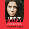 Under Pressure by Lisa Damour, Ph.D., read by Lisa Damour, Ph.D.
