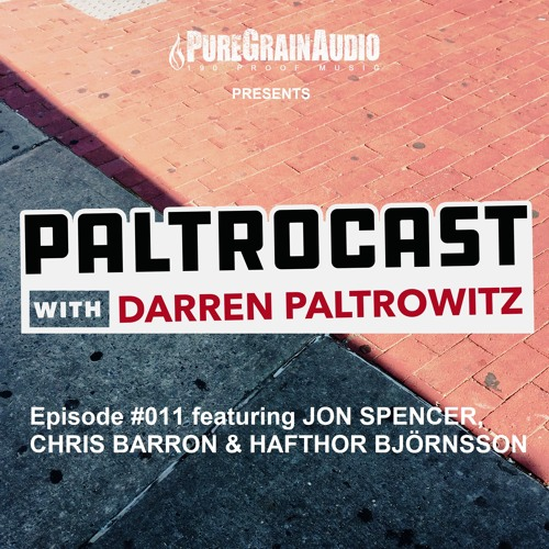 Paltrocast with Darren Paltrowitz: Episode #011 with JON SPENCER, CHRIS BARRON & HAFTHOR BJÖRNSSON