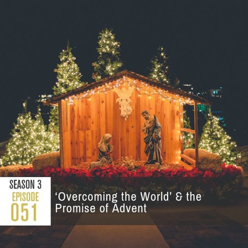Season 3, Episode 51: 'Overcoming the World' & the Promise of Advent