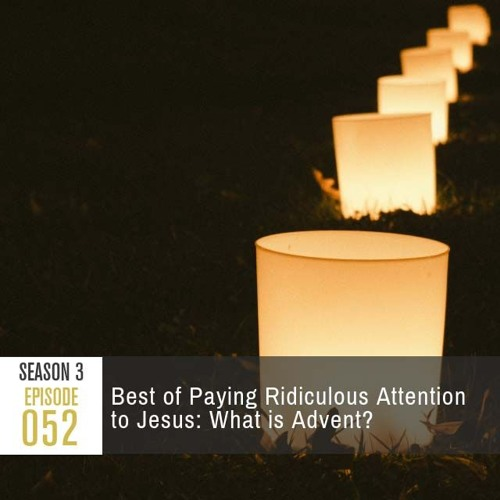 Season 3, Episode 52: Best of Paying Ridiculous Attention to Jesus: What is Advent?