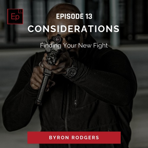 EP 13 : Considerations - Finding Your New Fight