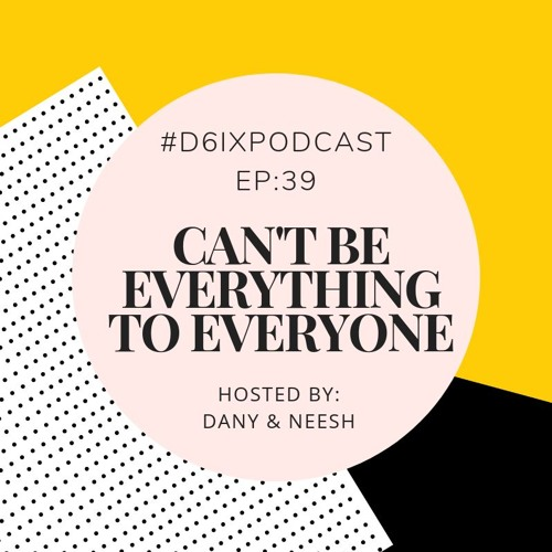 D6IX E39: Can't Be Everything To Everyone