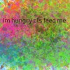 Im Hungry Pls Feed Me