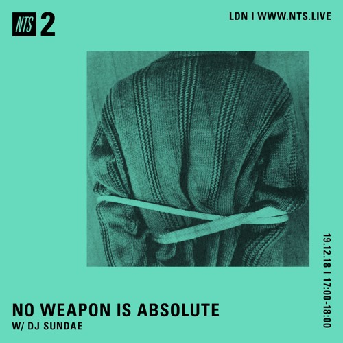 NO WEAPON IS ABSOLUTE - DJ Sundae - 19-12-2018 - NTS 2