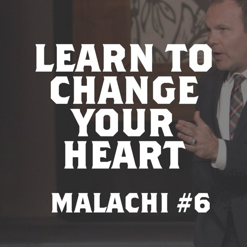 Malachi #6 - Learn to Change Your Heart