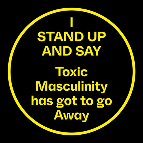 I Stand Up And Say, Toxic Masculinity Has Got To Go Away