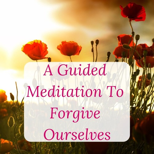 Guided Meditation To Forgive Ourselves