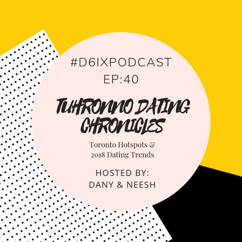 D6IX E40, Tuhronno Dating Chronicles: Toronto Hotspots & 2018 Dating Trends