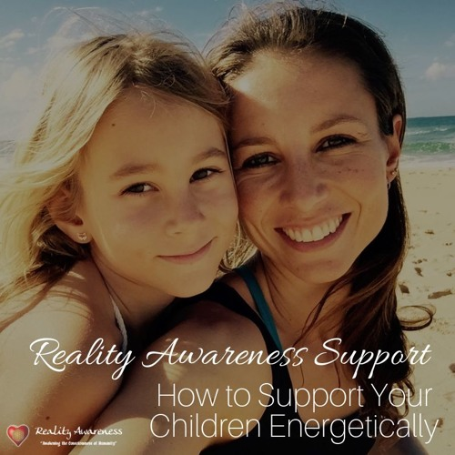 How To Support Your Kids Energetically, By Hannah Andrews, Reality Awareness