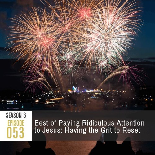 Season 3, Episode 53: Best of Paying Ridiculous Attention to Jesus: Having the Grit to Reset