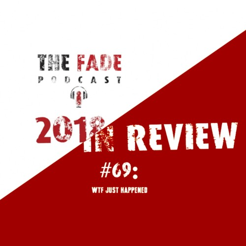 The Fade #69 - 2018 In Review: WTF Just Happened